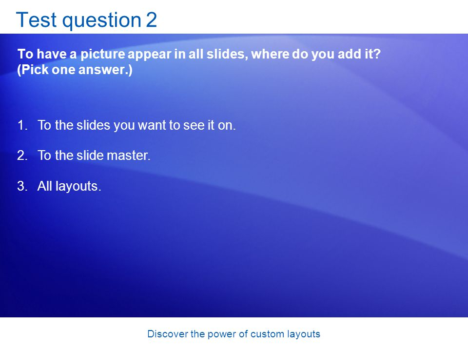 Discover the power of custom layouts Test question 2 To have a picture appear in all slides, where do you add it.