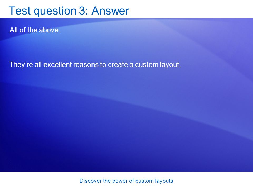 Discover the power of custom layouts Test question 3: Answer All of the above.