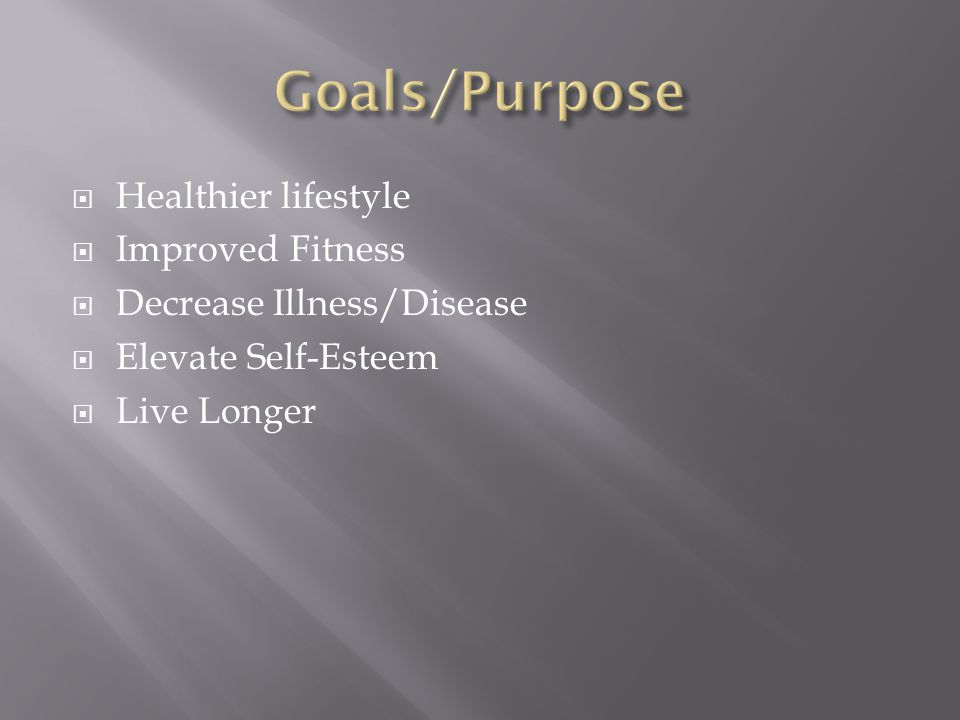 Healthier lifestyle Improved Fitness Decrease Illness/Disease Elevate Self-Esteem Live Longer