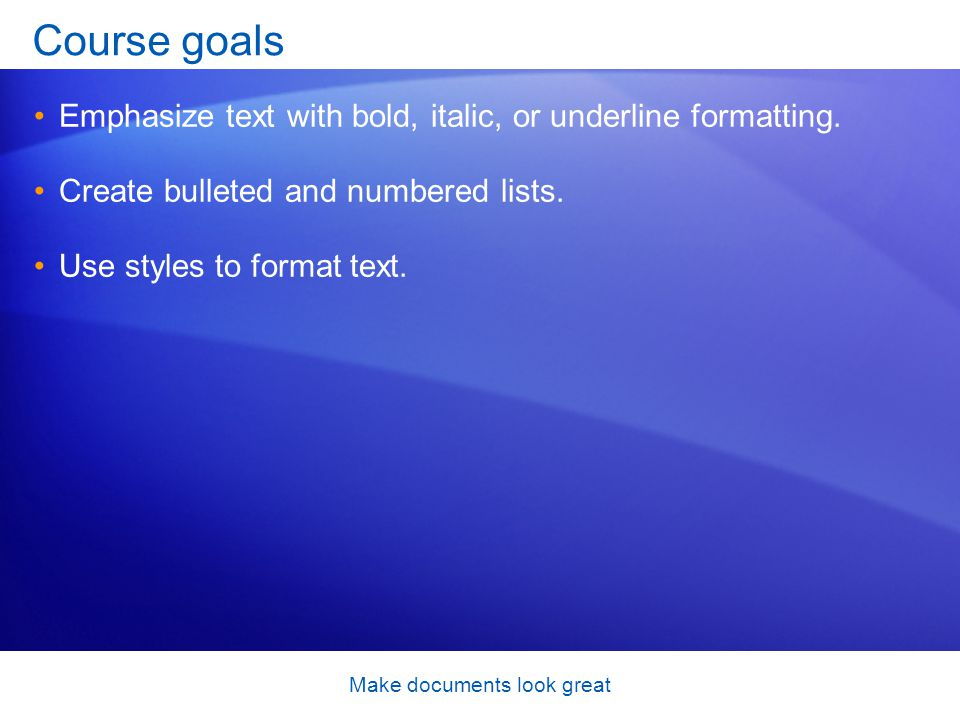 Make documents look great Course goals Emphasize text with bold, italic, or underline formatting.