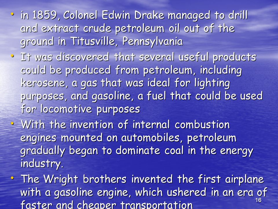 16 in 1859, Colonel Edwin Drake managed to drill and extract crude petroleum oil out of the ground in Titusville, Pennsylvania in 1859, Colonel Edwin Drake managed to drill and extract crude petroleum oil out of the ground in Titusville, Pennsylvania It was discovered that several useful products could be produced from petroleum, including kerosene, a gas that was ideal for lighting purposes, and gasoline, a fuel that could be used for locomotive purposes It was discovered that several useful products could be produced from petroleum, including kerosene, a gas that was ideal for lighting purposes, and gasoline, a fuel that could be used for locomotive purposes With the invention of internal combustion engines mounted on automobiles, petroleum gradually began to dominate coal in the energy industry.