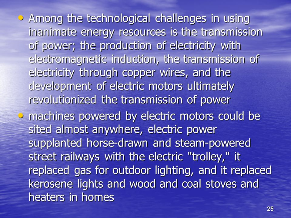 25 Among the technological challenges in using inanimate energy resources is the transmission of power; the production of electricity with electromagnetic induction, the transmission of electricity through copper wires, and the development of electric motors ultimately revolutionized the transmission of power Among the technological challenges in using inanimate energy resources is the transmission of power; the production of electricity with electromagnetic induction, the transmission of electricity through copper wires, and the development of electric motors ultimately revolutionized the transmission of power machines powered by electric motors could be sited almost anywhere, electric power supplanted horse-drawn and steam-powered street railways with the electric trolley, it replaced gas for outdoor lighting, and it replaced kerosene lights and wood and coal stoves and heaters in homes machines powered by electric motors could be sited almost anywhere, electric power supplanted horse-drawn and steam-powered street railways with the electric trolley, it replaced gas for outdoor lighting, and it replaced kerosene lights and wood and coal stoves and heaters in homes