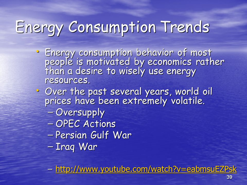 39 Energy Consumption Trends Energy consumption behavior of most people is motivated by economics rather than a desire to wisely use energy resources.