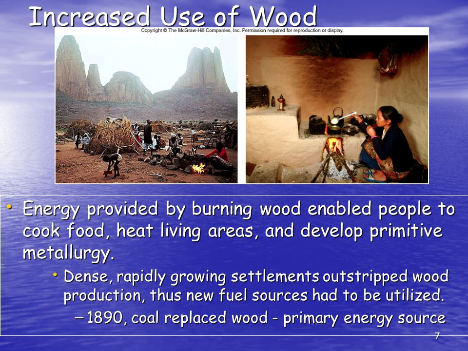 7 Increased Use of Wood Energy provided by burning wood enabled people to cook food, heat living areas, and develop primitive metallurgy.