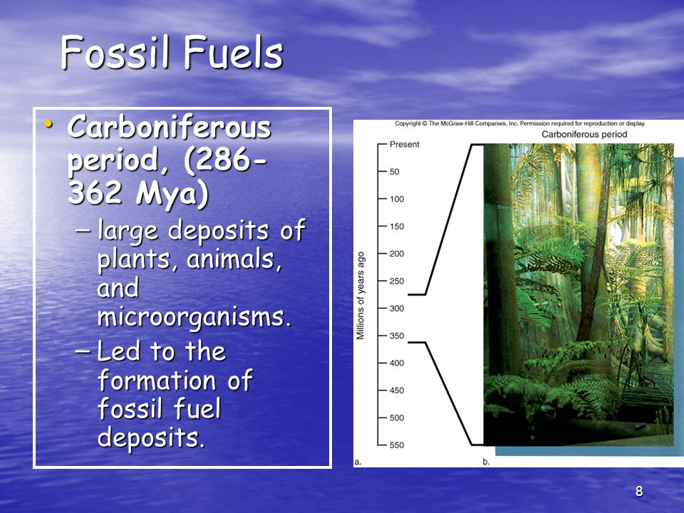 8 Fossil Fuels Carboniferous period, (286- 362 Mya) Carboniferous period, (286- 362 Mya) – large deposits of plants, animals, and microorganisms.