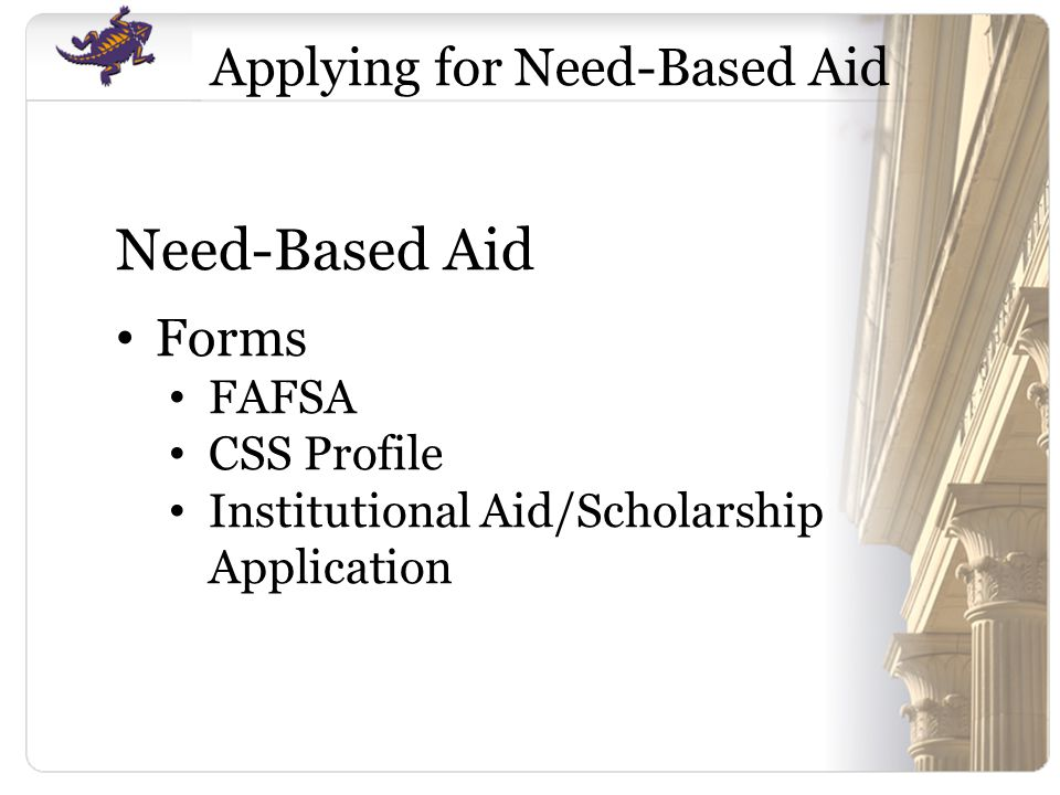 Applying for Need-Based Aid Need-Based Aid Forms FAFSA CSS Profile Institutional Aid/Scholarship Application