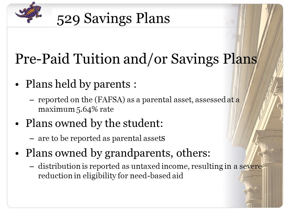 529 Savings Plans Pre-Paid Tuition and/or Savings Plans Plans held by parents : –reported on the (FAFSA) as a parental asset, assessed at a maximum 5.64% rate Plans owned by the student: –are to be reported as parental asset s Plans owned by grandparents, others: –distribution is reported as untaxed income, resulting in a severe reduction in eligibility for need-based aid
