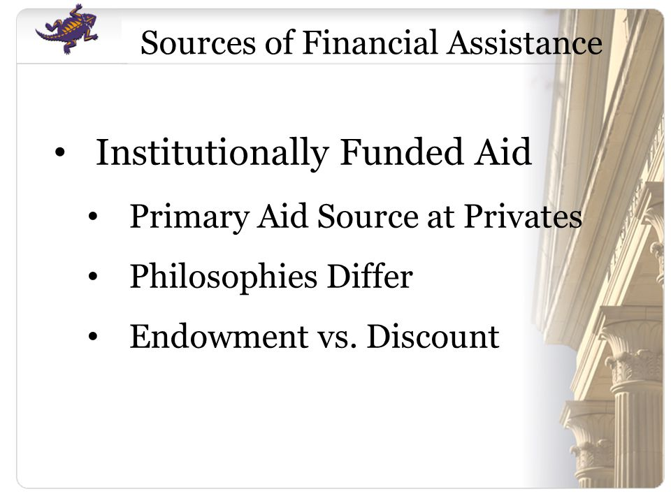 Sources of Financial Assistance Institutionally Funded Aid Primary Aid Source at Privates Philosophies Differ Endowment vs.
