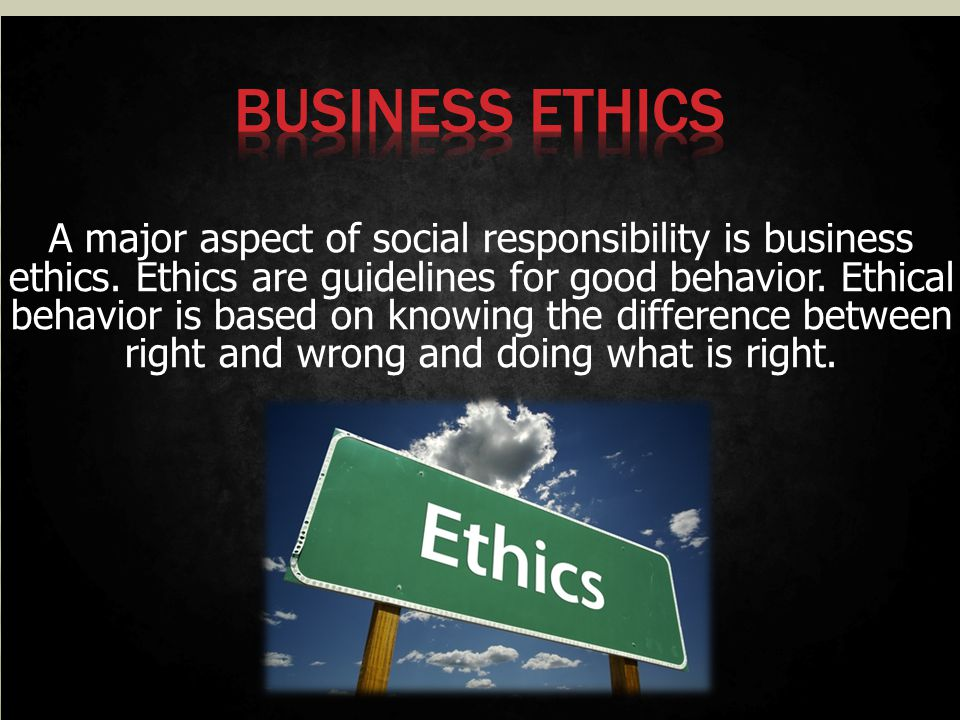 A major aspect of social responsibility is business ethics. Ethics are guidelines for good behavior. Ethical behavior is based on knowing the differen