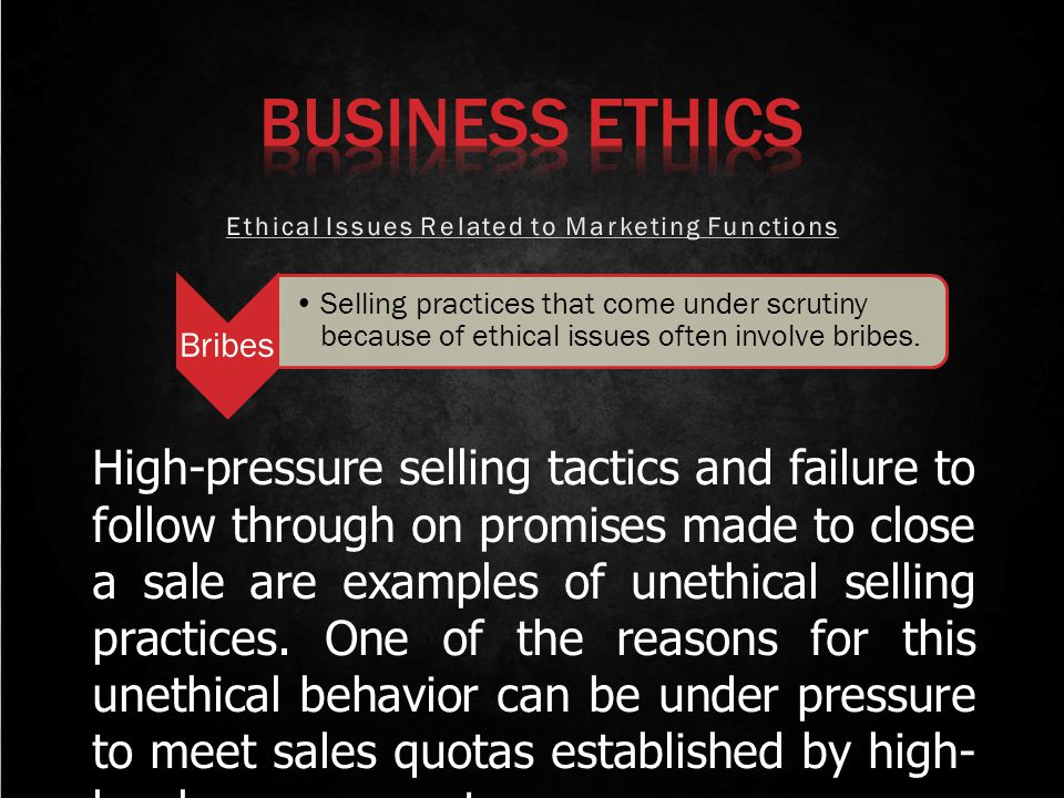 Bribes Selling practices that come under scrutiny because of ethical issues often involve bribes. High-pressure selling tactics and failure to follow