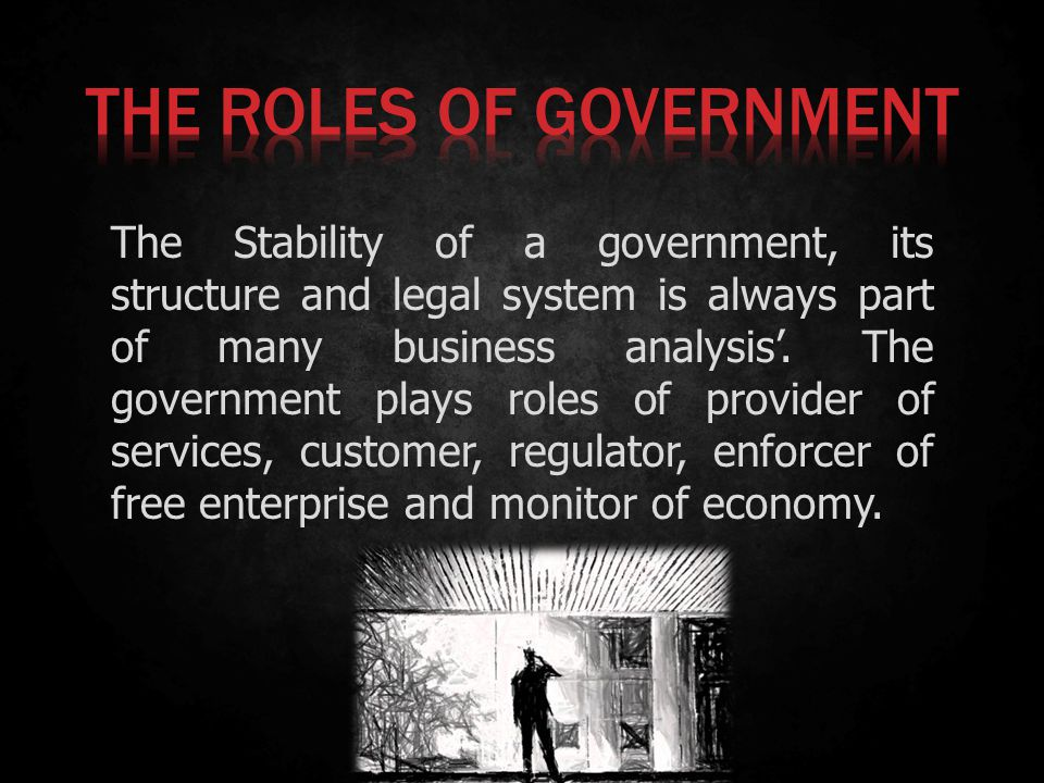 The Stability of a government, its structure and legal system is always part of many business analysis. The government plays roles of provider of serv