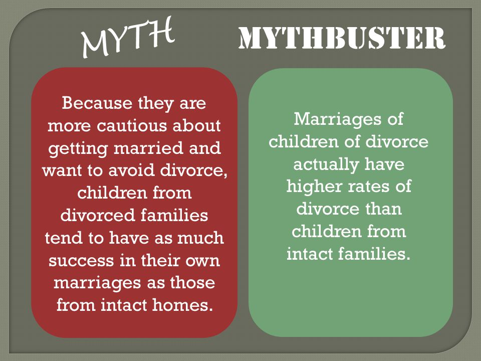 MYTH Because they are more cautious about getting married and want to avoid divorce, children from divorced families tend to have as much success in their own marriages as those from intact homes.