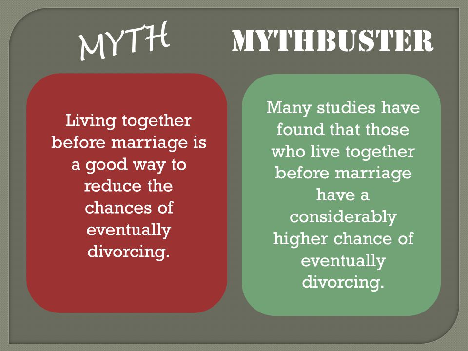 MYTH Living together before marriage is a good way to reduce the chances of eventually divorcing. MYTHBUSTER Many studies have found that those who li