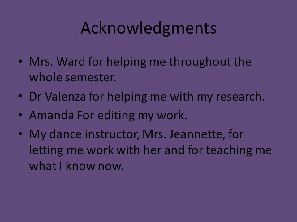 Acknowledgments Mrs. Ward for helping me throughout the whole semester. Dr Valenza for helping me with my research. Amanda For editing my work. My dan