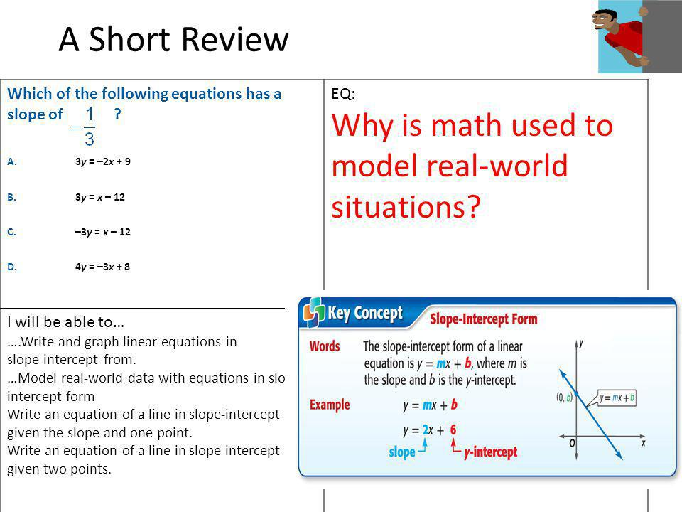 A Short Review Which of the following equations has a slope of ? A.3y = –2x + 9 B.3y = x – 12 C.–3y = x – 12 D. 4y = –3x + 8 EQ: Why is math used to m