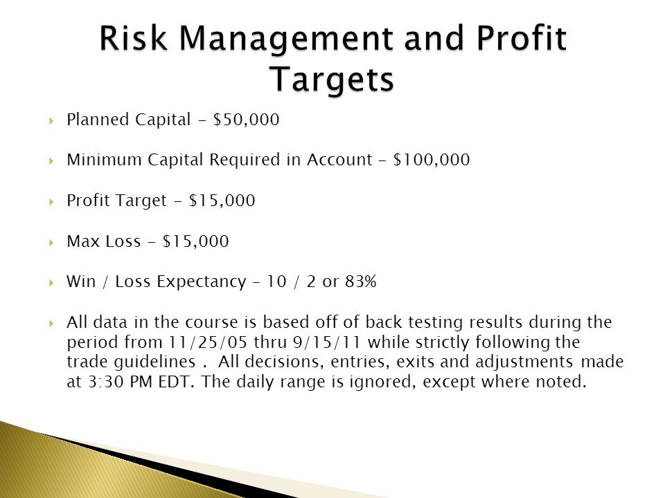 Planned Capital - $50,000 Minimum Capital Required in Account - $100,000 Profit Target - $15,000 Max Loss - $15,000 Win / Loss Expectancy – 10 / 2 or
