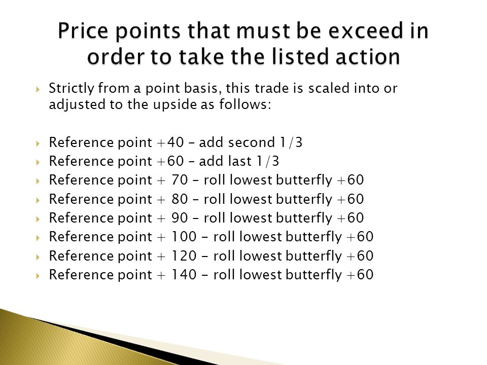 Strictly from a point basis, this trade is scaled into or adjusted to the upside as follows: Reference point +40 – add second 1/3 Reference point +60