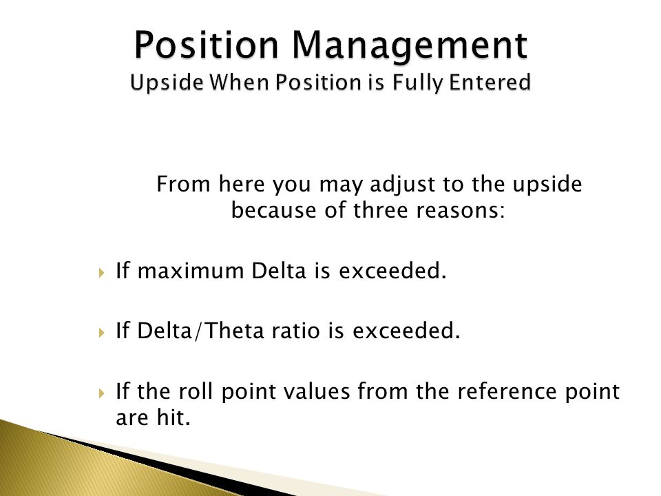 From here you may adjust to the upside because of three reasons: If maximum Delta is exceeded. If Delta/Theta ratio is exceeded. If the roll point val