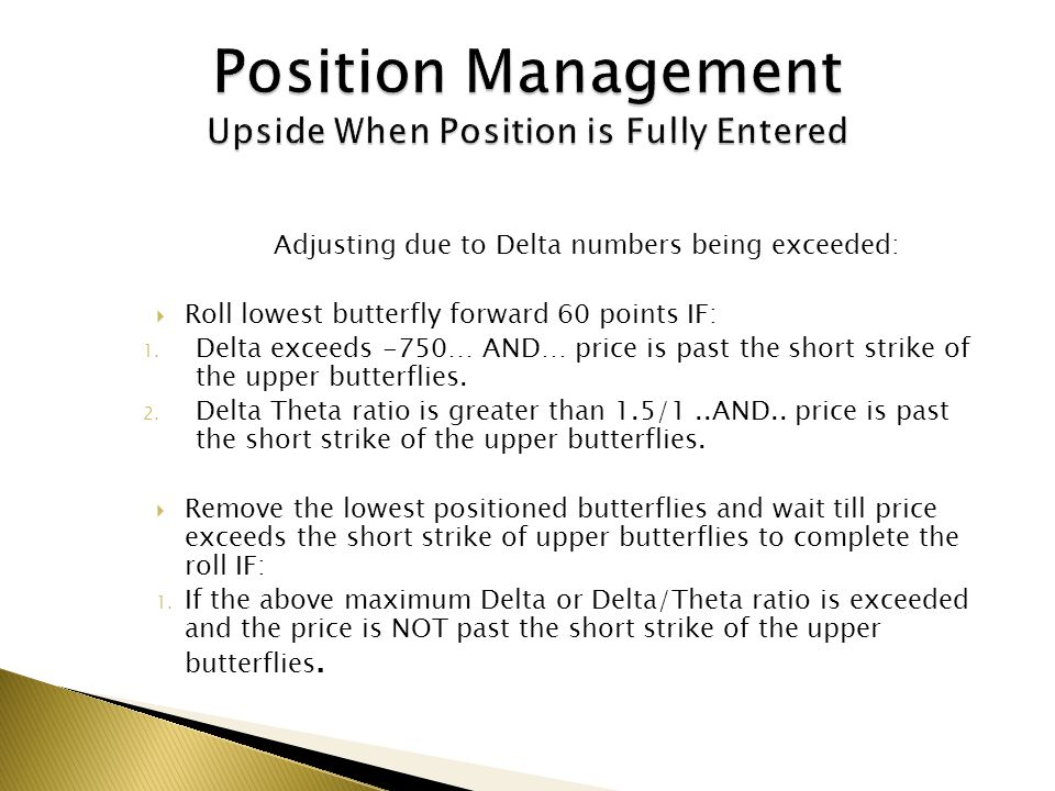 Adjusting due to Delta numbers being exceeded: Roll lowest butterfly forward 60 points IF: 1. Delta exceeds -750… AND… price is past the short strike