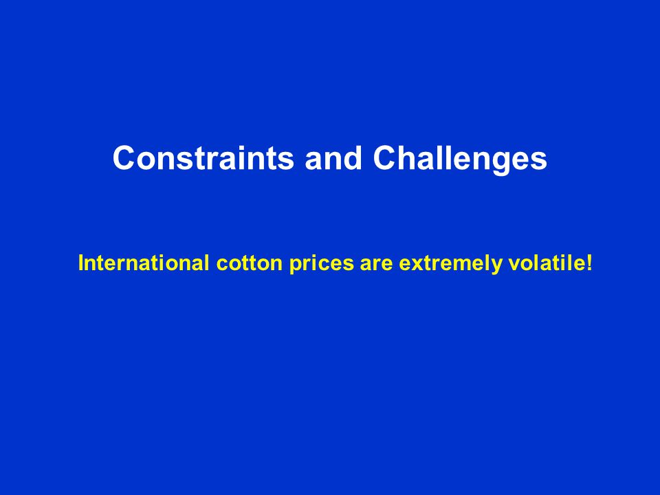 Constraints and Challenges International cotton prices are extremely volatile!