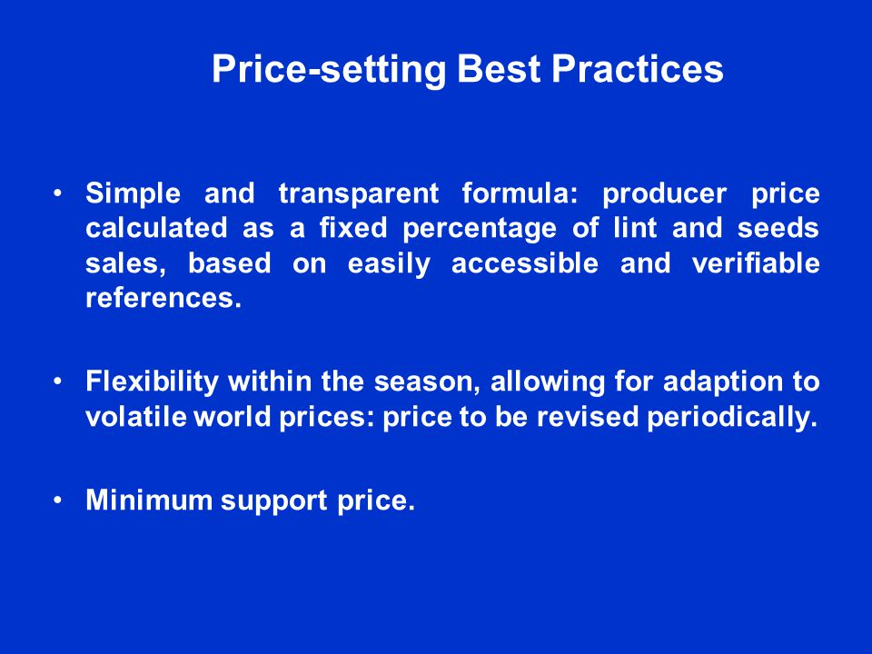 Price-setting Best Practices Simple and transparent formula: producer price calculated as a fixed percentage of lint and seeds sales, based on easily accessible and verifiable references.