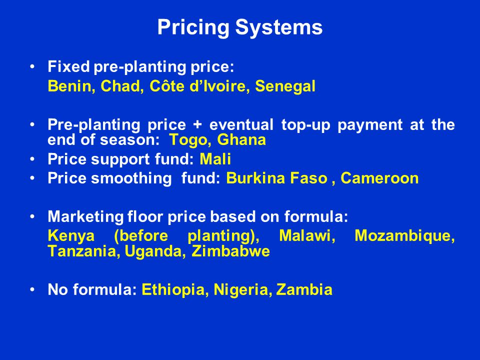 Pricing Systems Fixed pre-planting price: Benin, Chad, Côte dIvoire, Senegal Pre-planting price + eventual top-up payment at the end of season: Togo, Ghana Price support fund: Mali Price smoothing fund: Burkina Faso, Cameroon Marketing floor price based on formula: Kenya (before planting), Malawi, Mozambique, Tanzania, Uganda, Zimbabwe No formula: Ethiopia, Nigeria, Zambia