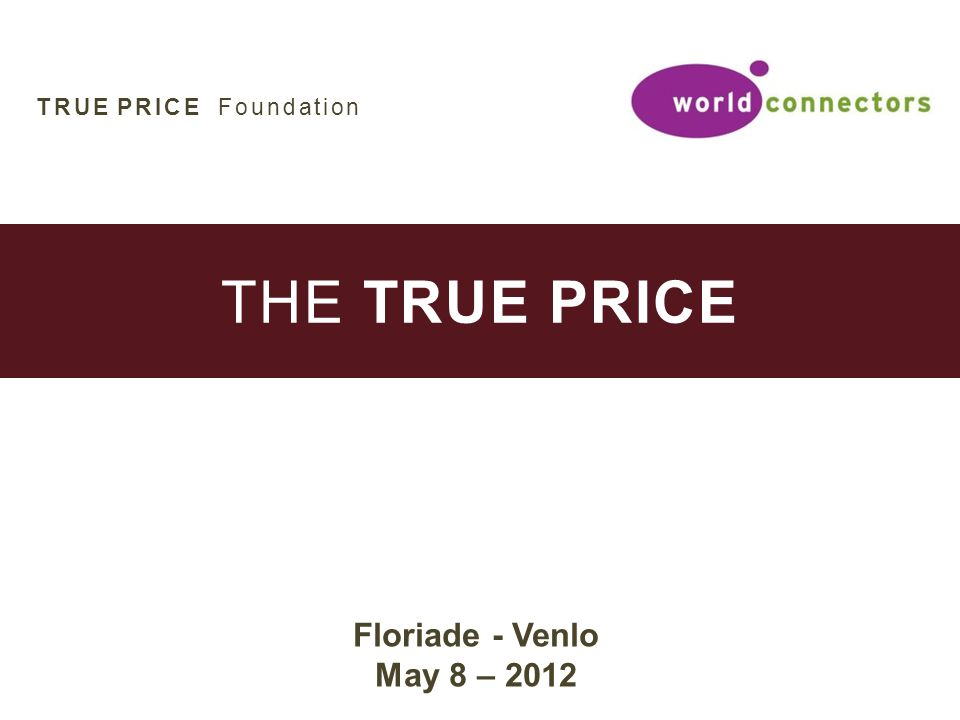 THE TRUE PRICE Floriade - Venlo May 8 – 2012 TRUE PRICE Foundation