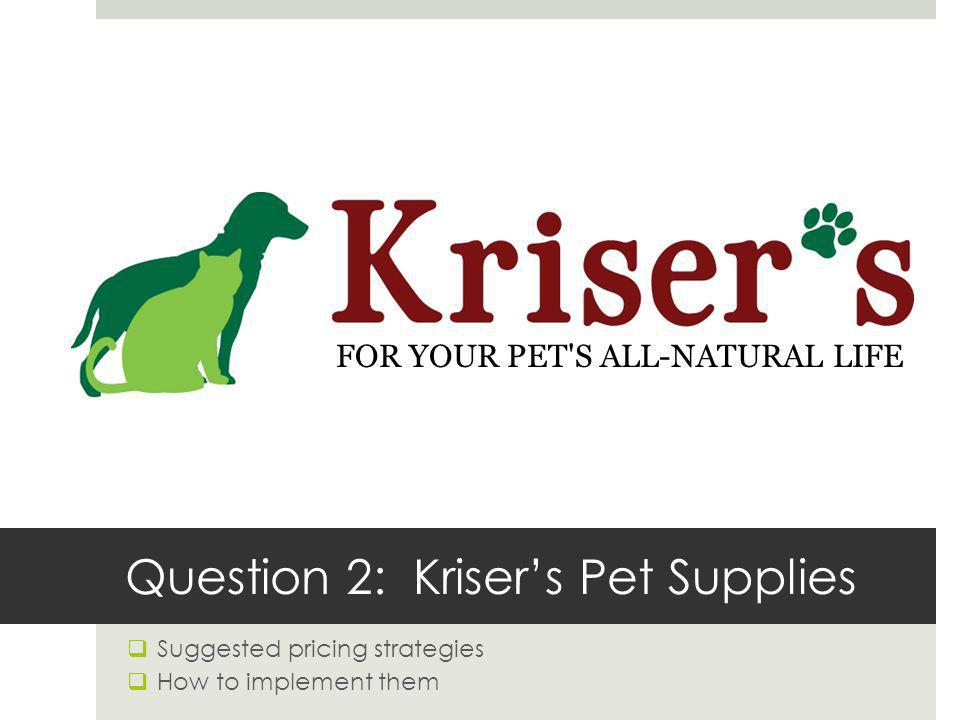 Question 2:Krisers Pet Supplies Suggested pricing strategies How to implement them FOR YOUR PET'S ALL-NATURAL LIFE