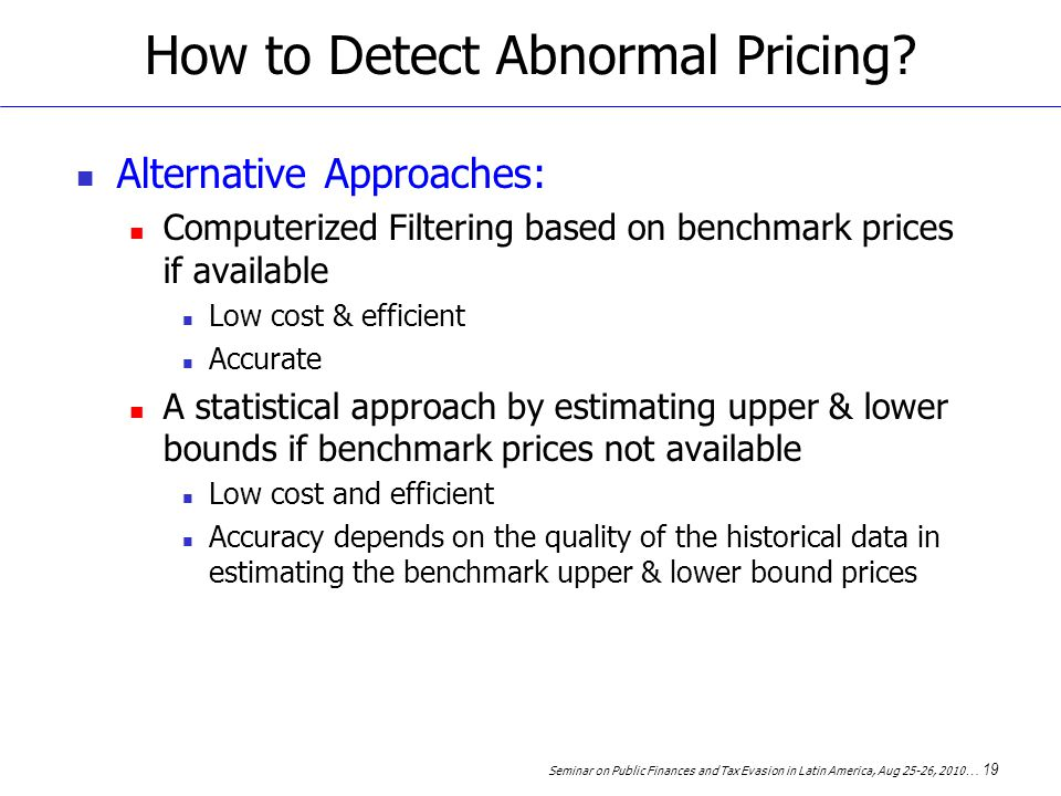 Seminar on Public Finances and Tax Evasion in Latin America, Aug 25-26, 2010 … 19 How to Detect Abnormal Pricing.