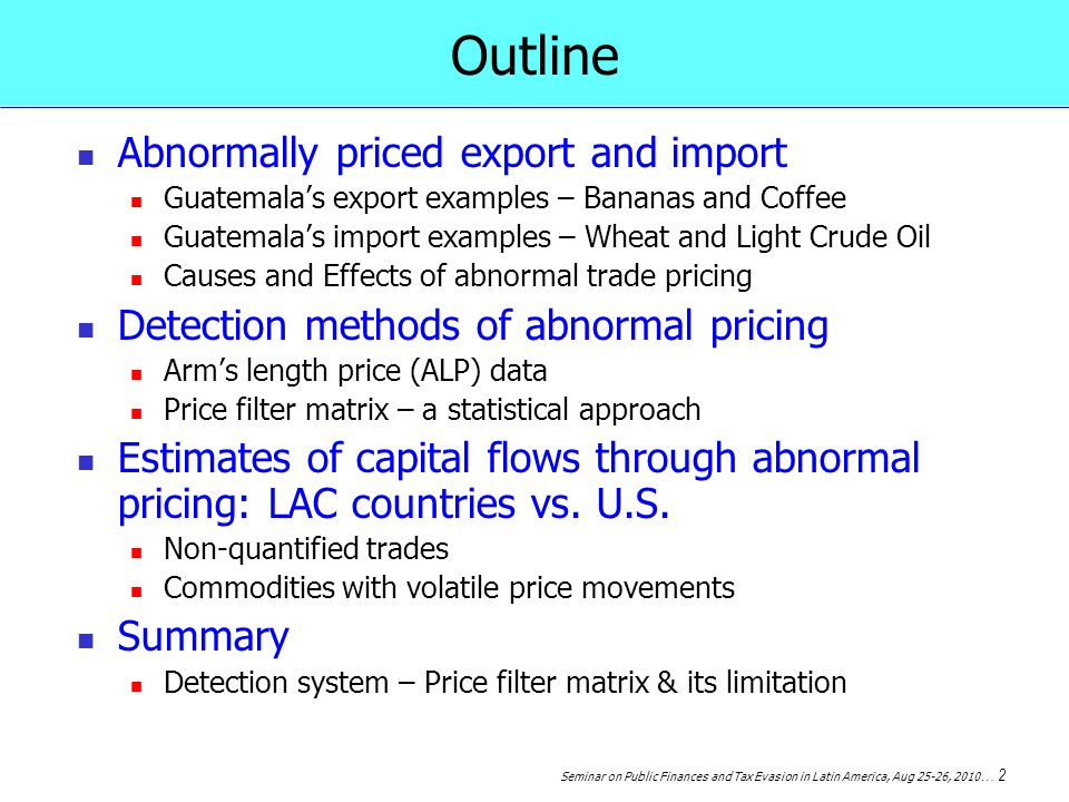 Seminar on Public Finances and Tax Evasion in Latin America, Aug 25-26, 2010 … 2 Outline Abnormally priced export and import Guatemalas export examples – Bananas and Coffee Guatemalas import examples – Wheat and Light Crude Oil Causes and Effects of abnormal trade pricing Detection methods of abnormal pricing Arms length price (ALP) data Price filter matrix – a statistical approach Estimates of capital flows through abnormal pricing: LAC countries vs.