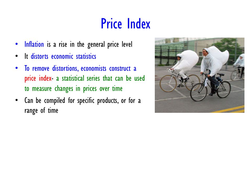 Price Index Inflation is a rise in the general price level It distorts economic statistics To remove distortions, economists construct a price index- a statistical series that can be used to measure changes in prices over time Can be compiled for specific products, or for a range of time