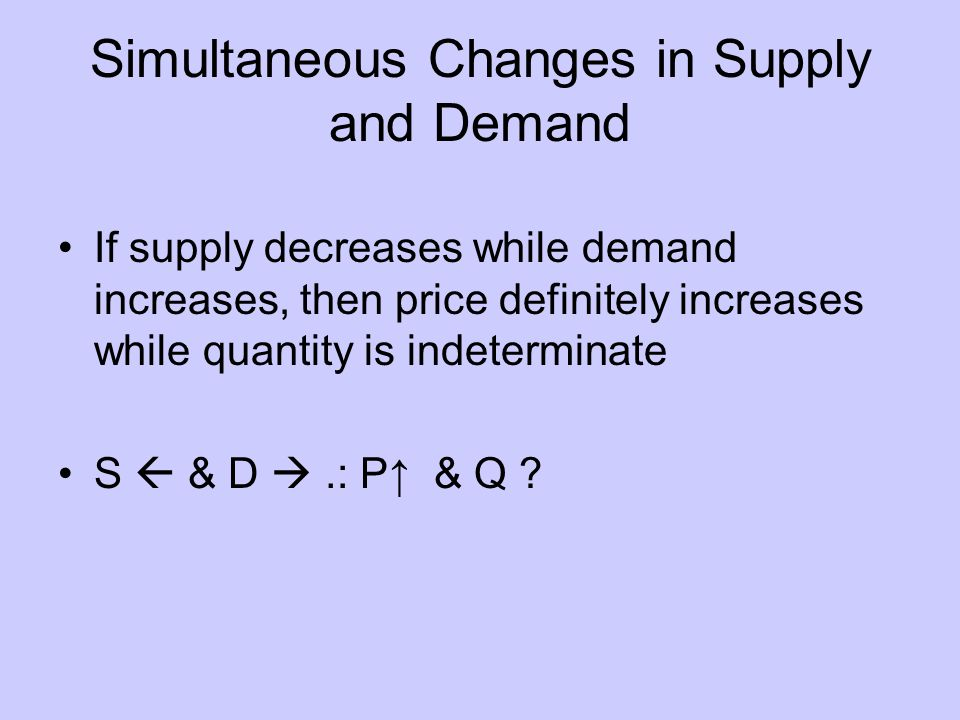 Simultaneous Changes in Supply and Demand If supply decreases while demand increases, then price definitely increases while quantity is indeterminate S & D.: P & Q