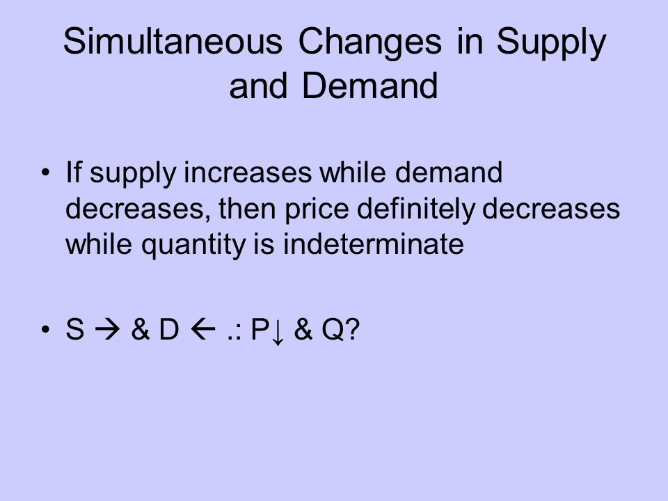 Simultaneous Changes in Supply and Demand If supply increases while demand decreases, then price definitely decreases while quantity is indeterminate S & D.: P & Q