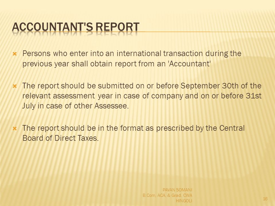 Persons who enter into an international transaction during the previous year shall obtain report from an Accountant The report should be submitted on or before September 30th of the relevant assessment year in case of company and on or before 31st July in case of other Assessee.