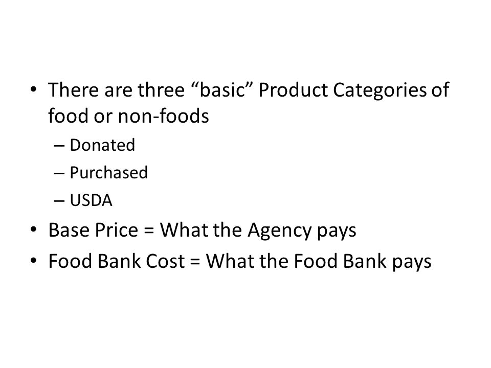 There are three basic Product Categories of food or non-foods – Donated – Purchased – USDA Base Price = What the Agency pays Food Bank Cost = What the Food Bank pays