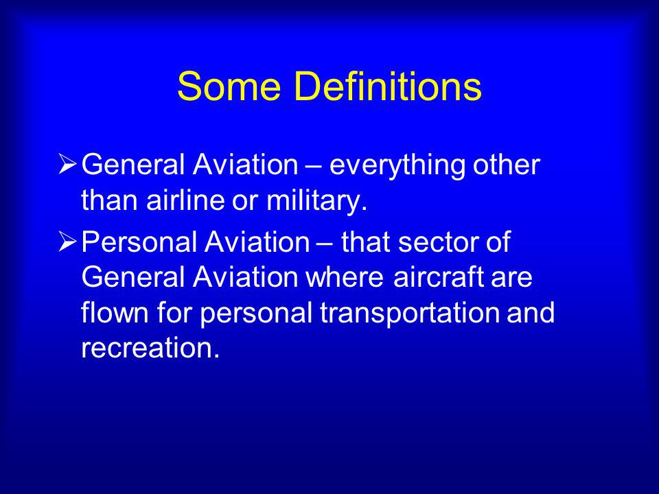Some Definitions General Aviation – everything other than airline or military.