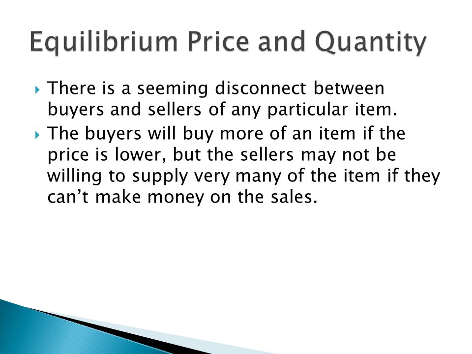 The buyers will buy more of an item if the price is lower, but the sellers may not be willing to supply very many of the item if they cant make money on the sales.