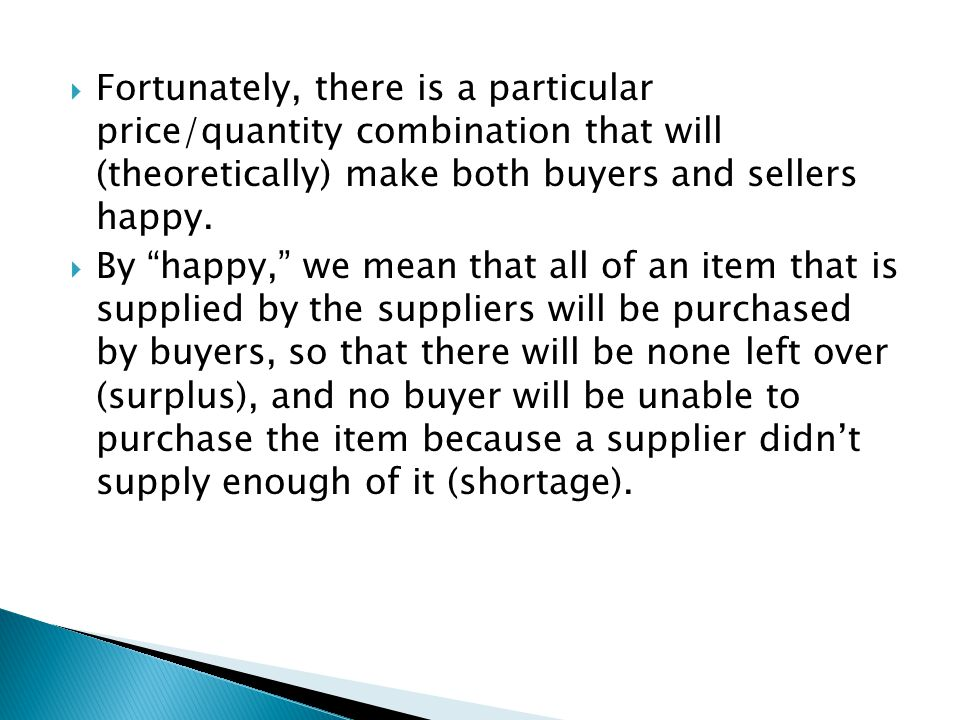 By happy, we mean that all of an item that is supplied by the suppliers will be purchased by buyers, so that there will be none left over (surplus), and no buyer will be unable to purchase the item because a supplier didnt supply enough of it (shortage).