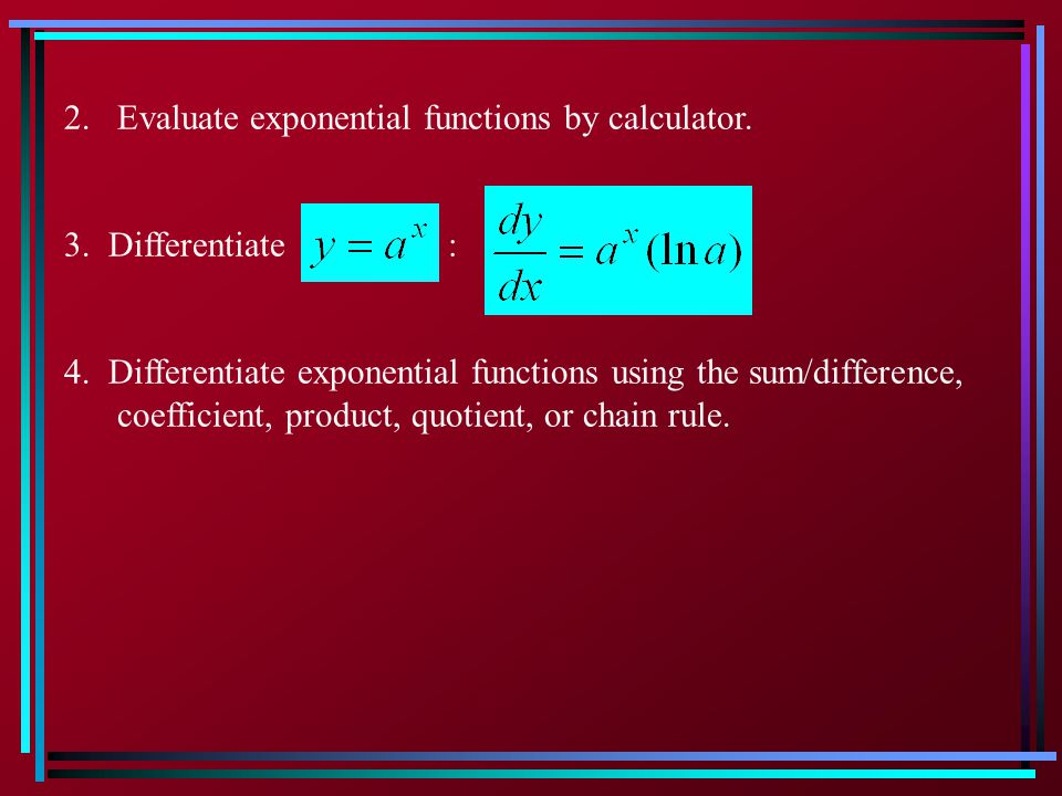 2. Evaluate exponential functions by calculator. 3. Differentiate : 4. Differentiate exponential functions using the sum/difference, coefficient, prod