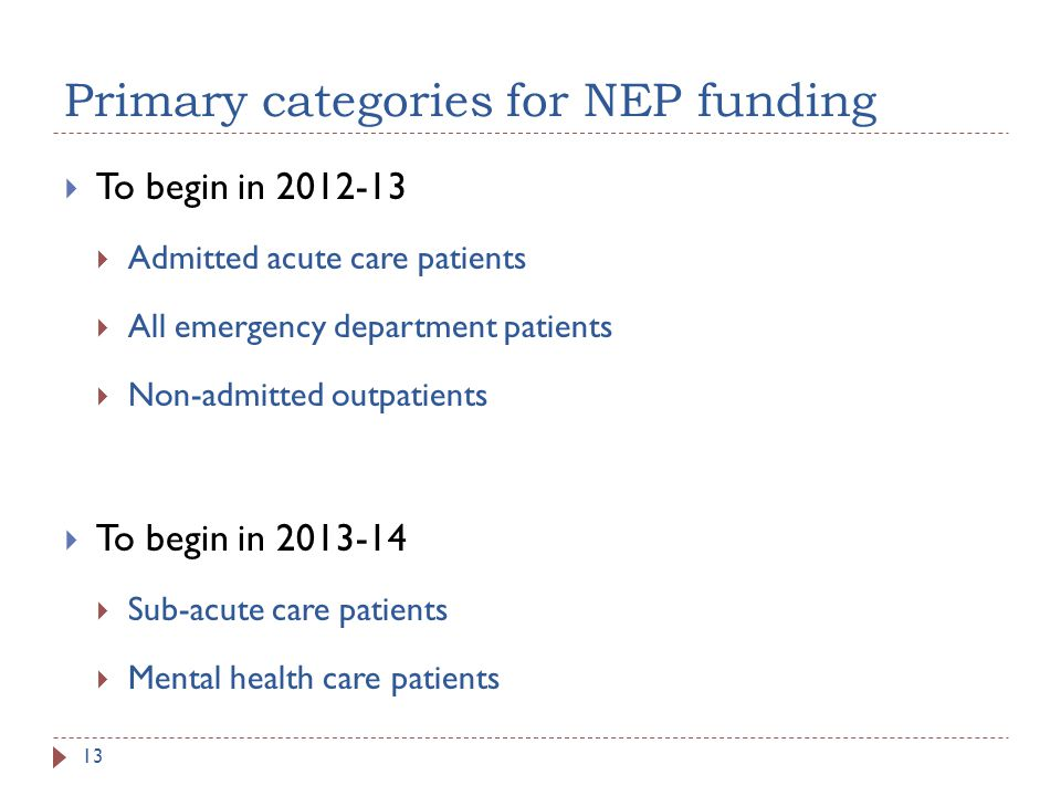 Primary categories for NEP funding To begin in 2012-13 Admitted acute care patients All emergency department patients Non-admitted outpatients To begin in 2013-14 Sub-acute care patients Mental health care patients 13