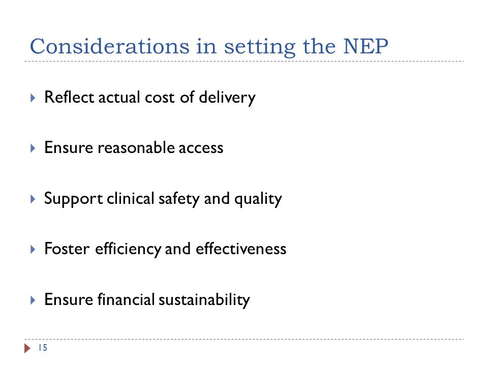 Considerations in setting the NEP Reflect actual cost of delivery Ensure reasonable access Support clinical safety and quality Foster efficiency and effectiveness Ensure financial sustainability 15