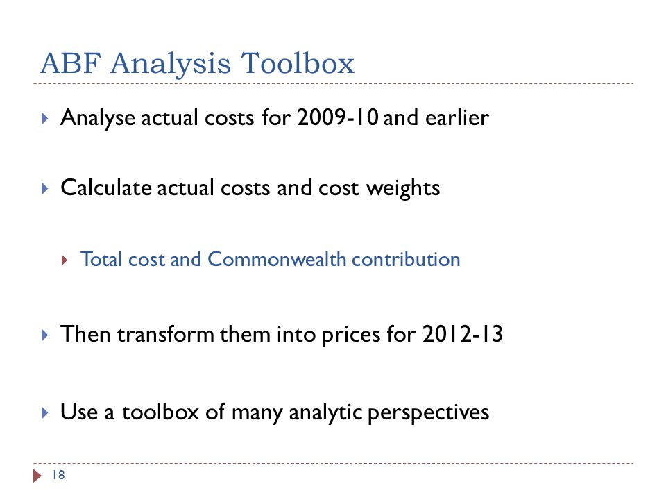 ABF Analysis Toolbox Analyse actual costs for 2009-10 and earlier Calculate actual costs and cost weights Total cost and Commonwealth contribution Then transform them into prices for 2012-13 Use a toolbox of many analytic perspectives 18