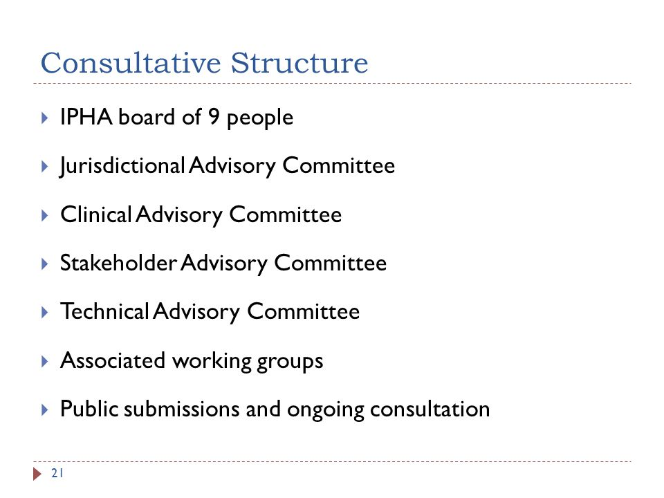 Consultative Structure IPHA board of 9 people Jurisdictional Advisory Committee Clinical Advisory Committee Stakeholder Advisory Committee Technical Advisory Committee Associated working groups Public submissions and ongoing consultation 21