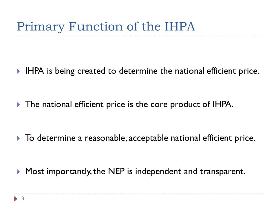 Primary Function of the IHPA IHPA is being created to determine the national efficient price. The national efficient price is the core product of IHPA