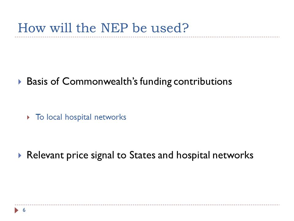 How will the NEP be used? Basis of Commonwealths funding contributions To local hospital networks Relevant price signal to States and hospital network