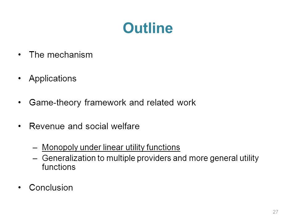 Outline The mechanism Applications Game-theory framework and related work Revenue and social welfare –Monopoly under linear utility functions –Generalization to multiple providers and more general utility functions Conclusion 27