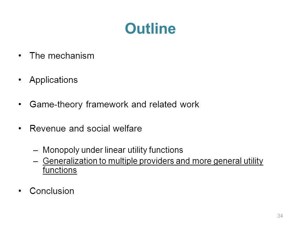 Outline The mechanism Applications Game-theory framework and related work Revenue and social welfare –Monopoly under linear utility functions –Generalization to multiple providers and more general utility functions Conclusion 34