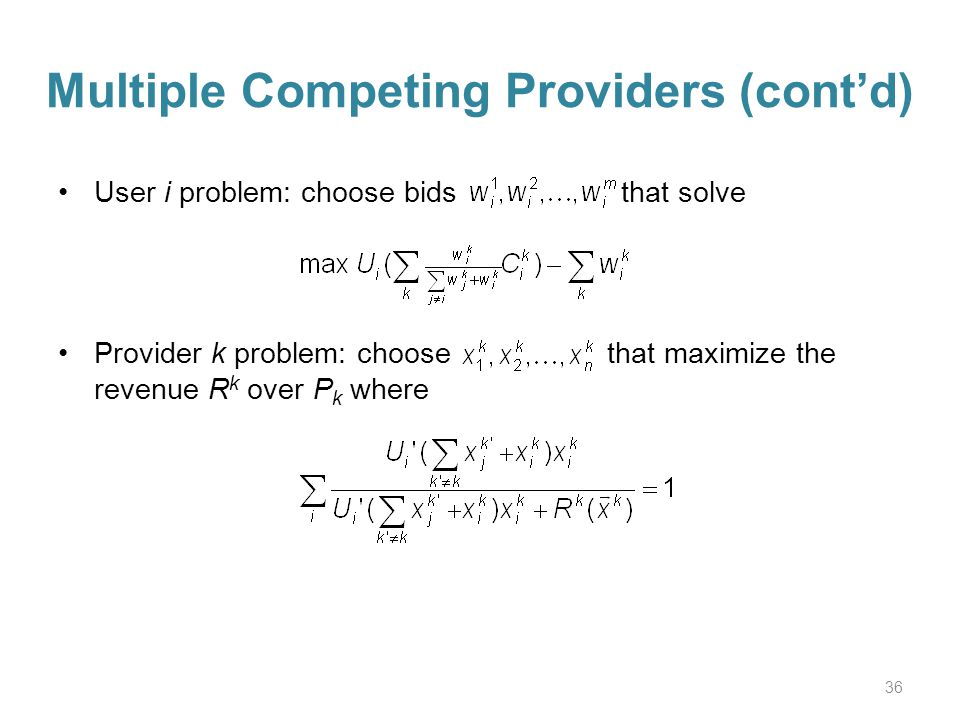 Multiple Competing Providers (contd) User i problem: choose bids that solve Provider k problem: choose that maximize the revenue R k over P k where 36