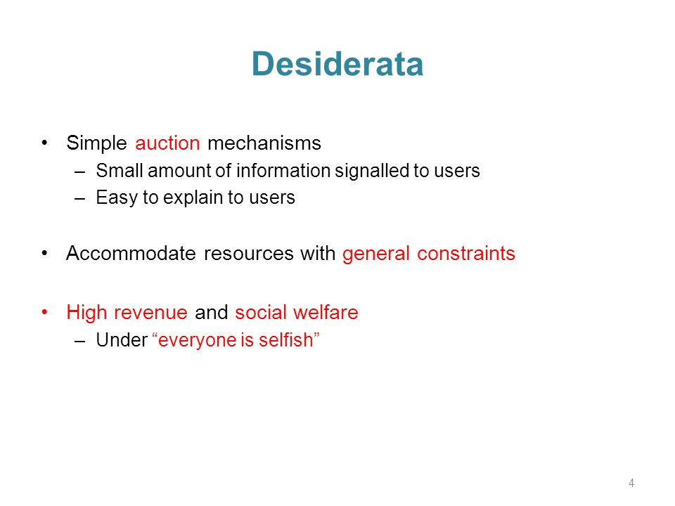 Desiderata Simple auction mechanisms –Small amount of information signalled to users –Easy to explain to users Accommodate resources with general constraints High revenue and social welfare –Under everyone is selfish 4