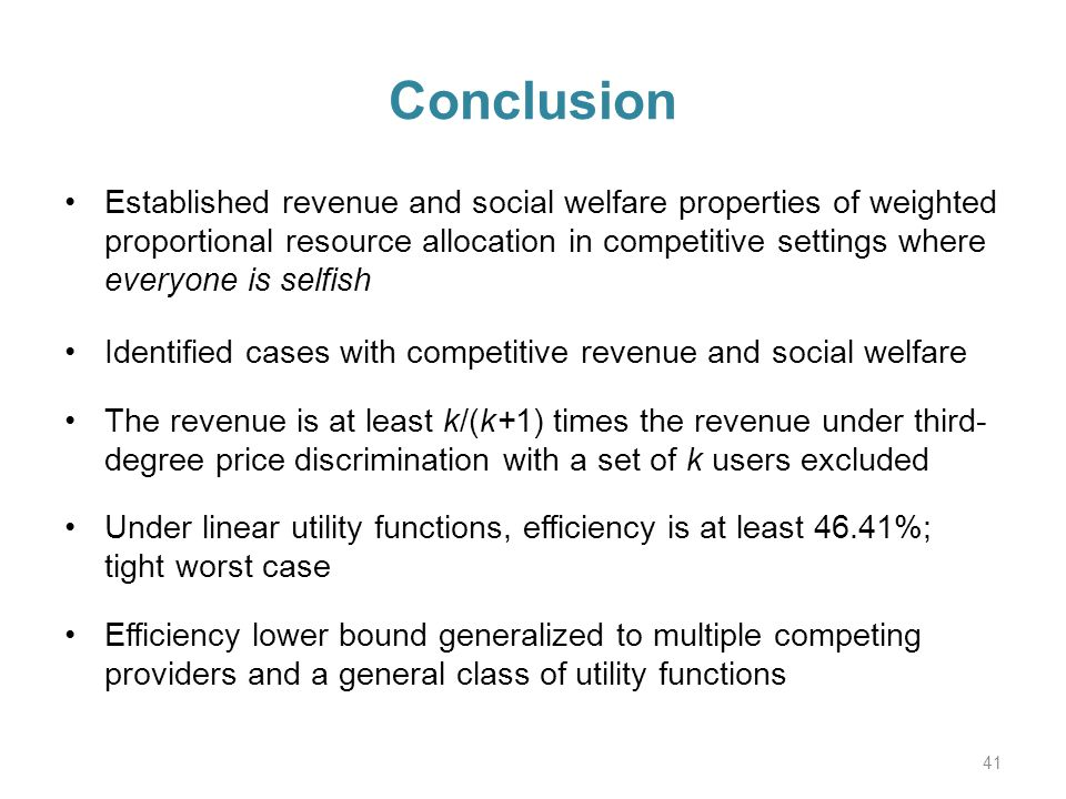 Conclusion Established revenue and social welfare properties of weighted proportional resource allocation in competitive settings where everyone is selfish Identified cases with competitive revenue and social welfare The revenue is at least k/(k+1) times the revenue under third- degree price discrimination with a set of k users excluded Under linear utility functions, efficiency is at least 46.41%; tight worst case Efficiency lower bound generalized to multiple competing providers and a general class of utility functions 41